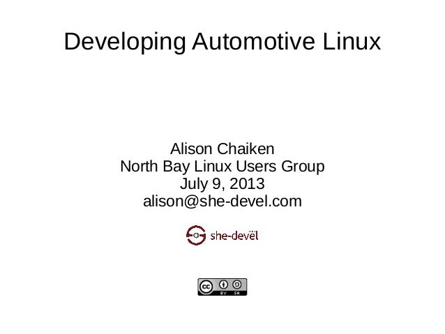 Developing Automotive Linux Alison Chaiken North Bay Linux Users Group July 9, 2013 alison@she-devel.com