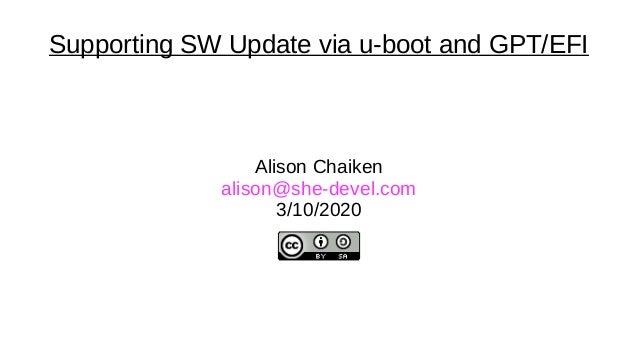Supporting SW Update via u-boot and GPT/EFI Alison Chaiken alison@she-devel.com 3/10/2020