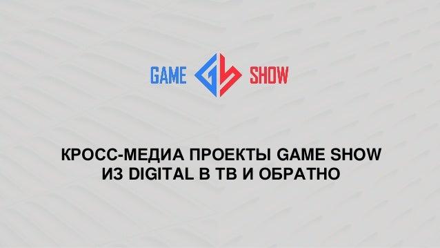 КРОСС-МЕДИА ПРОЕКТЫ GAME SHOW ИЗ DIGITAL В ТВ И ОБРАТНО