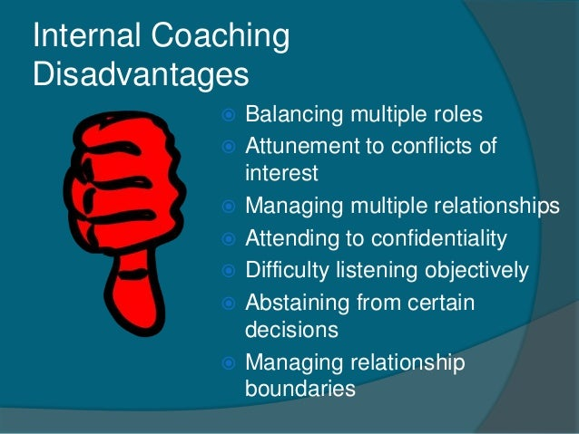 advantages and disadvantages of internal coaching This essay outlines the advantages and disadvantages of both internal and external recruitment there are number of reasons as to why organisations prefer internal recruitment the most often explanation given is specific human capital concern.
