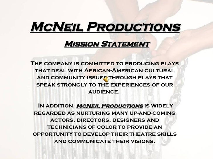 McNeil Productions   Mission Statement The company is committed to producing plays that deal with African-American cultura...