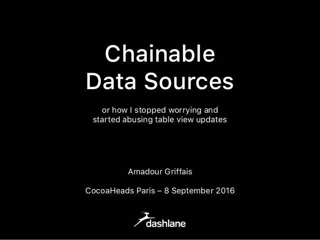 Chainable Data Sources or how I stopped worrying and started abusing table view updates Amadour Griffais CocoaHeads Paris ...