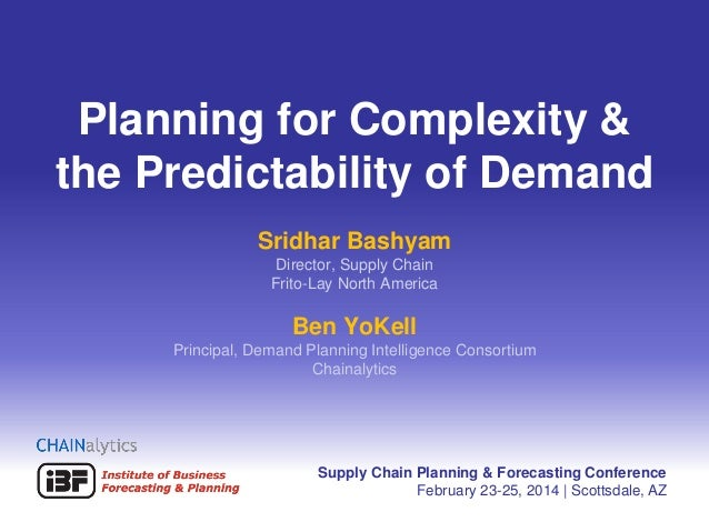 Planning for Complexity & the Predictability of Demand Sridhar Bashyam Director, Supply Chain Frito-Lay North America  Ben...