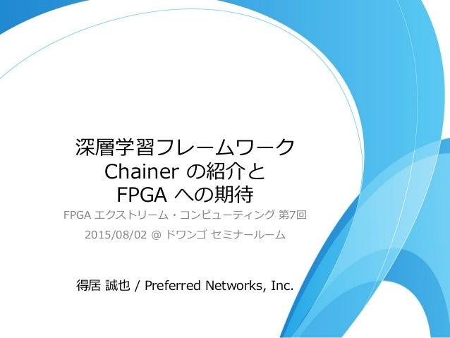 深層学習フレームワーク Chainer の紹介と FPGA への期待 FPGA エクストリーム・コンピューティング 第7回 2015/08/02 @ ドワンゴ セミナールーム 得居 誠也 / Preferred Netwo...