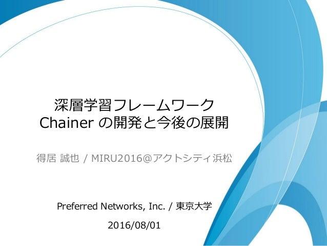 深層学習フレームワーク Chainer の開発と今後の展開 得居 誠也 / MIRU2016@アクトシティ浜松 Preferred Networks, Inc. / 東京大学 2016/08/01