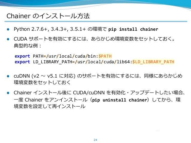 Chainer のインストール方法  Python 2.7.6+, 3.4.3+, 3.5.1+ の環境で pip install chainer  CUDA サポートを有効にするには、あらかじめ環境変数をセットしておく。 典型的な例: ...