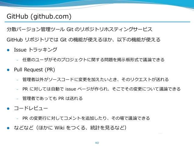 GitHub (github.com) 分散バージョン管理ツール Git のリポジトリホスティングサービス GitHub リポジトリでは Git の機能が使えるほか、以下の機能が使える  Issue トラッキング – 任意のユーザがそのプロジ...