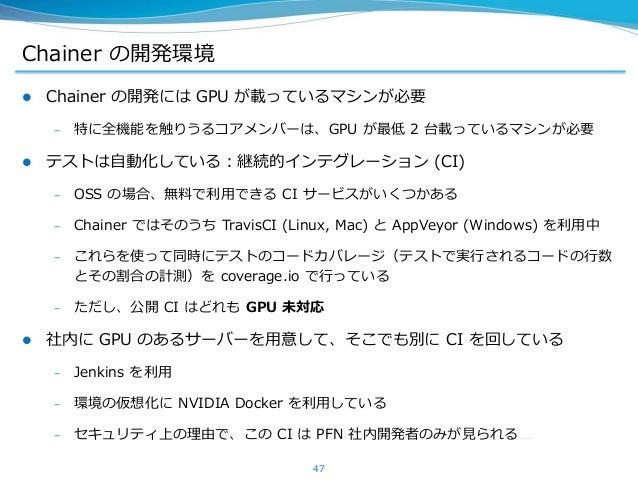 Chainer の開発環境  Chainer の開発には GPU が載っているマシンが必要 – 特に全機能を触りうるコアメンバーは、GPU が最低 2 台載っているマシンが必要  テストは自動化している:継続的インテグレーション (CI) ...