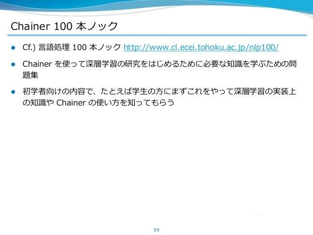 Chainer 100 本ノック  Cf.) 言語処理 100 本ノック http://www.cl.ecei.tohoku.ac.jp/nlp100/  Chainer を使って深層学習の研究をはじめるために必要な知識を学ぶための問 題集...