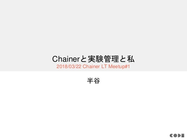 Chainerと実験管理と私 2018/03/22 Chainer LT Meetup#1 半谷