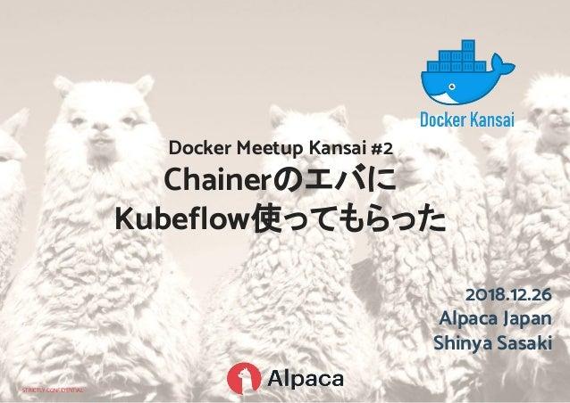 STRICTLY CONFIDENTIAL 2018.12.26 Alpaca Japan Shinya Sasaki Docker Meetup Kansai #2 Chainerのエバに Kubeflow使ってもらった