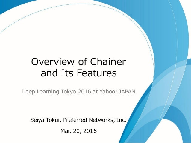 Overview of Chainer and Its Features Deep Learning Tokyo 2016 at Yahoo! JAPAN Seiya Tokui, Preferred Networks, Inc. Mar. 2...