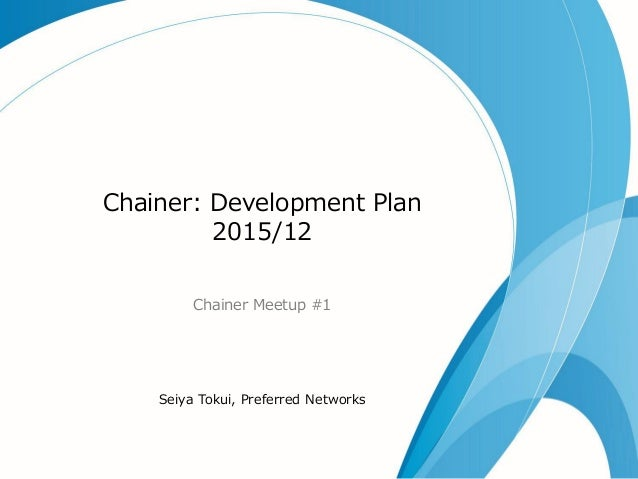 Chainer: Development Plan 2015/12 Chainer Meetup #1 Seiya Tokui, Preferred Networks