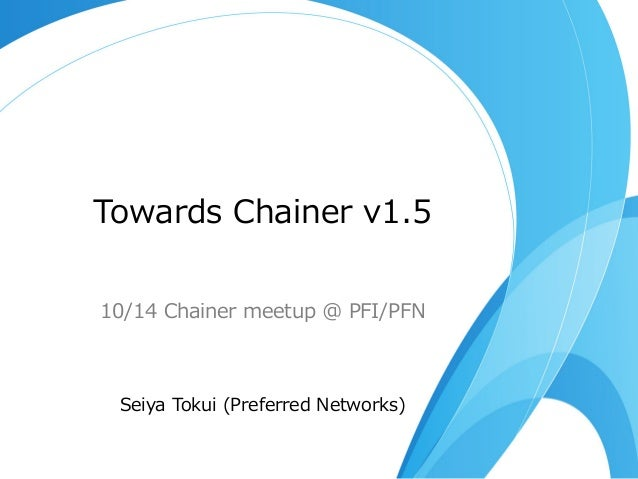Towards  Chainer  v1.5 10/14  Chainer  meetup  @  PFI/PFN Seiya  Tokui  (Preferred  Networks)