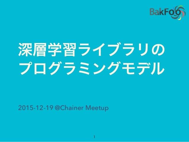 深層学習ライブラリの プログラミングモデル 1 2015-12-19 @Chainer Meetup