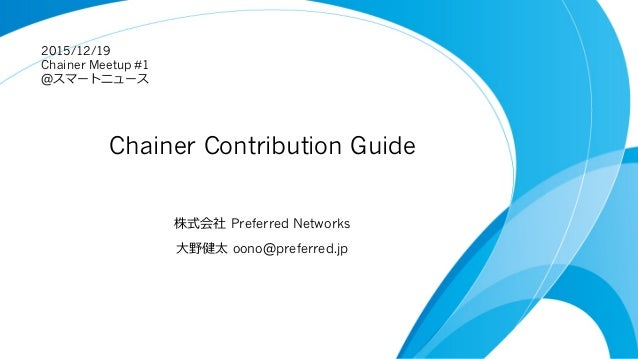 Chainer Contribution Guide 株式会社 Preferred Networks ⼤野健太 oono@preferred.jp 2015/12/19 Chainer Meetup #1 @スマートニュース