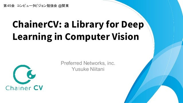 Preferred Networks, inc. Yusuke Niitani ChainerCV: a Library for Deep Learning in Computer Vision 第45会 コンピュータビジョン勉強会 @関東