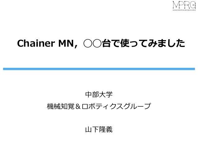 Chainer MN,◯◯台で使ってみました 中部⼤学 機械知覚&ロボティクスグループ ⼭下隆義