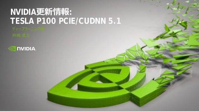 NVIDIA更新情報: TESLA P100 PCIE/CUDNN 5.1 ディープラーニング部 井﨑 武士