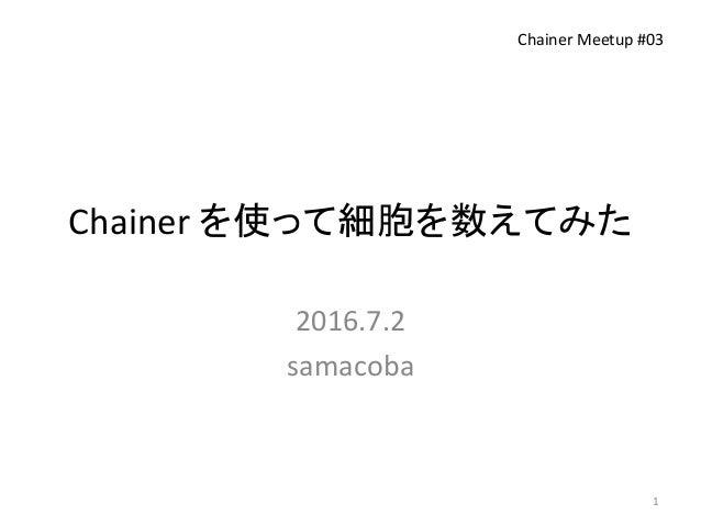 Chainer を使って細胞を数えてみた 2016.7.2 samacoba Chainer Meetup #03 1