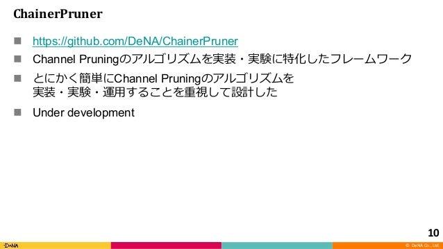 © DeNA Co., Ltd. ChainerPruner n https://github.com/DeNA/ChainerPruner n Channel Pruning n Channel Pruning n Under develop...