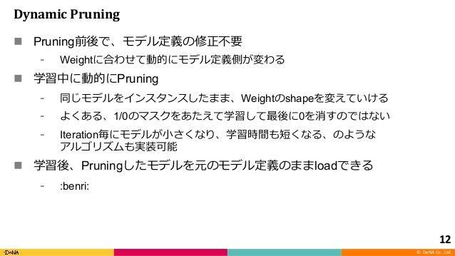 © DeNA Co., Ltd. DynamicPruning n Pruning Weight n Pruning Weight shape 1/0 0 Iteration n Pruning load :benri: 12