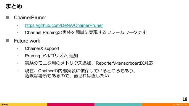 © DeNA Co., Ltd. n ChainerPruner https://github.com/DeNA/ChainerPruner Channel Pruning n Future work ChainerX support Prun...