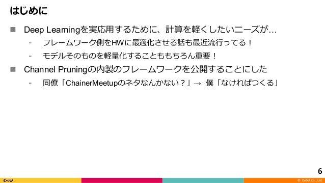 © DeNA Co., Ltd. n Deep Learning … HW n Channel Pruning ChainerMeetup → 6