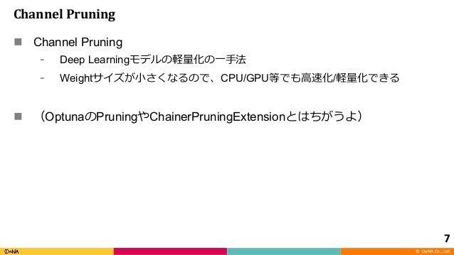 © DeNA Co., Ltd. Channel Pruning n Channel Pruning Deep Learning Weight CPU/GPU / n Optuna Pruning ChainerPruningExtension...