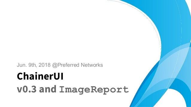 Jun. 9th, 2018 @Preferred Networks ChainerUI v0.3 and ImageReport