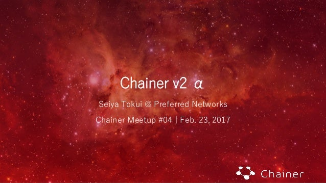 Chainer v2 α Seiya Tokui @ Preferred Networks Chainer Meetup #04 | Feb. 23, 2017