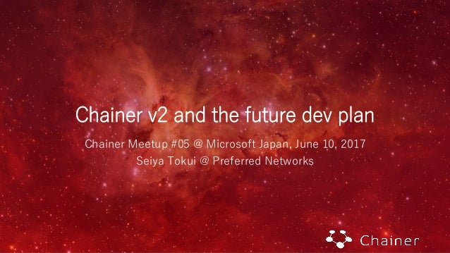 Chainer v2 and the future dev plan Chainer Meetup #05 @ Microsoft Japan, June 10, 2017 Seiya Tokui @ Preferred Networks