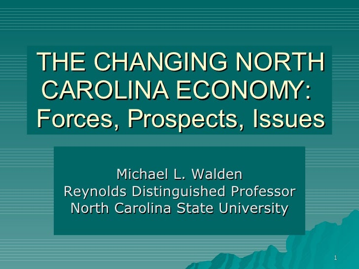 THE CHANGING NORTH CAROLINA ECONOMY:  Forces, Prospects, Issues Michael L. Walden Reynolds Distinguished Professor North C...