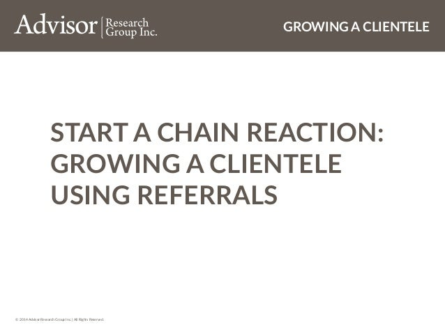 © 2014 Advisor Research Group Inc. | All Rights Reserved. GROWING A CLIENTELE START A CHAIN REACTION: GROWING A CLIENTELE ...
