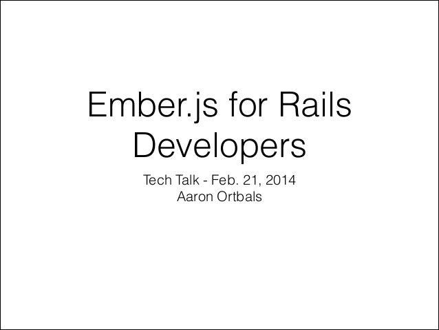 Ember.js for Rails Developers Tech Talk - Feb. 21, 2014 Aaron Ortbals