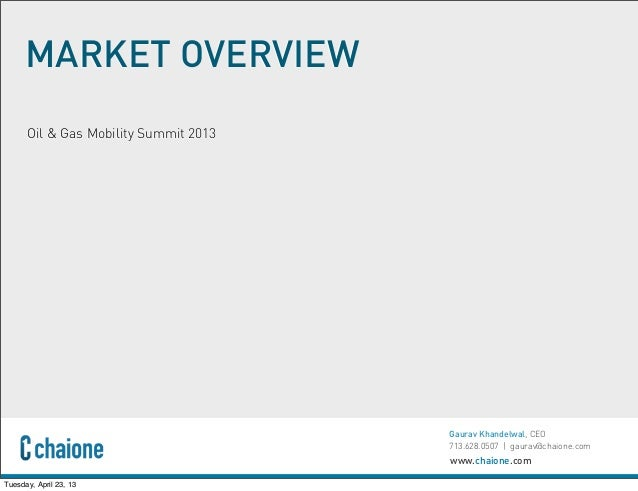 www.chaione.comGaurav Khandelwal, CEO713.628.0507 | gaurav@chaione.comMARKET OVERVIEWOil & Gas Mobility Summit 2013Tuesday...