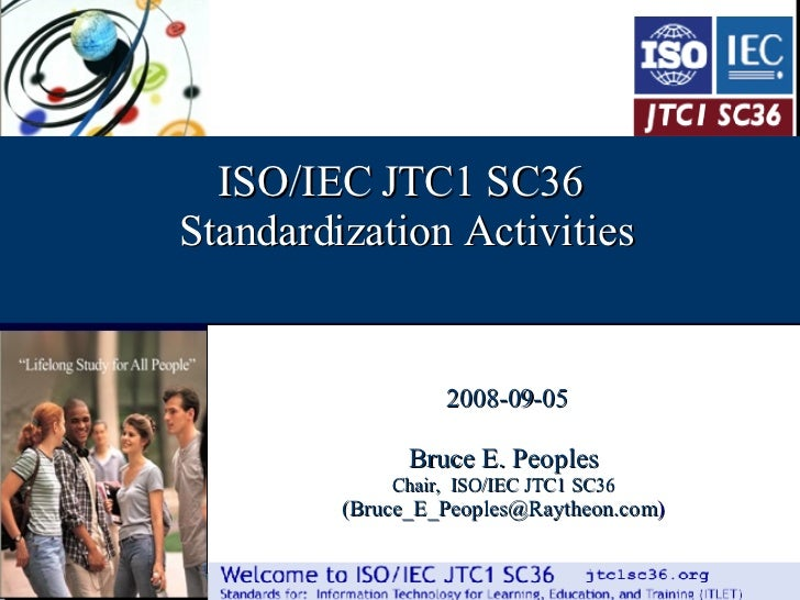 /44 ISO/IEC JTC1 SC36 Standardization Activities 2008-09-05 Bruce E. Peoples Chair,  ISO/IEC JTC1 SC36 (Bruce_E_Peoples@Ra...