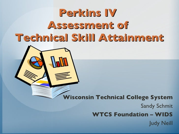 Perkins IV  Assessment of  Technical Skill Attainment Wisconsin Technical College System Sandy Schmit WTCS Foundation – WI...