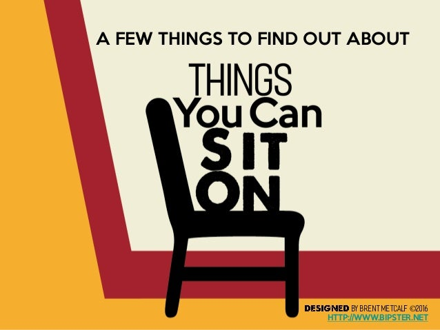 Things You Can Sit On A FEW THINGS TO FIND OUT ABOUT BY BRENTMETCALF©2016 HTTP://WWW.BIPSTER.NET