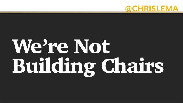 @CHRISLEMA We're Not Building Chairs