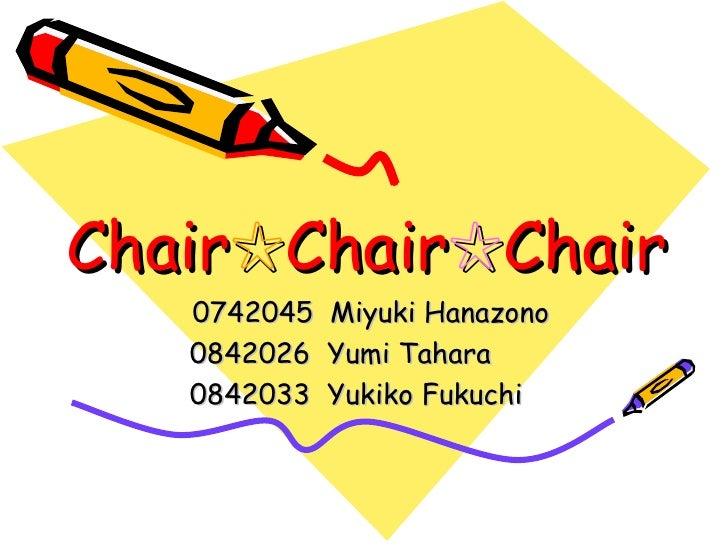 Chair ☆ Chair ☆ Chair 0742045  Miyuki Hanazono 0842026  Yumi Tahara 0842033  Yukiko Fukuchi