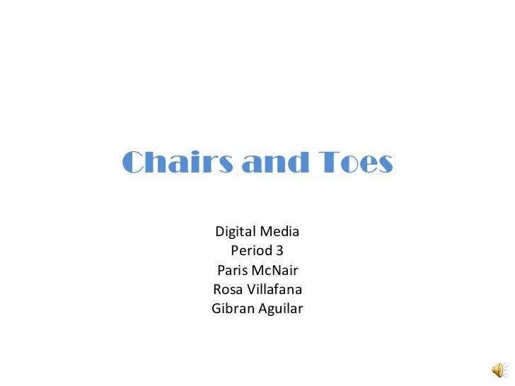 Chairs and Toes Digital Media Period 3 Paris McNair Rosa Villafana Gibran Aguilar