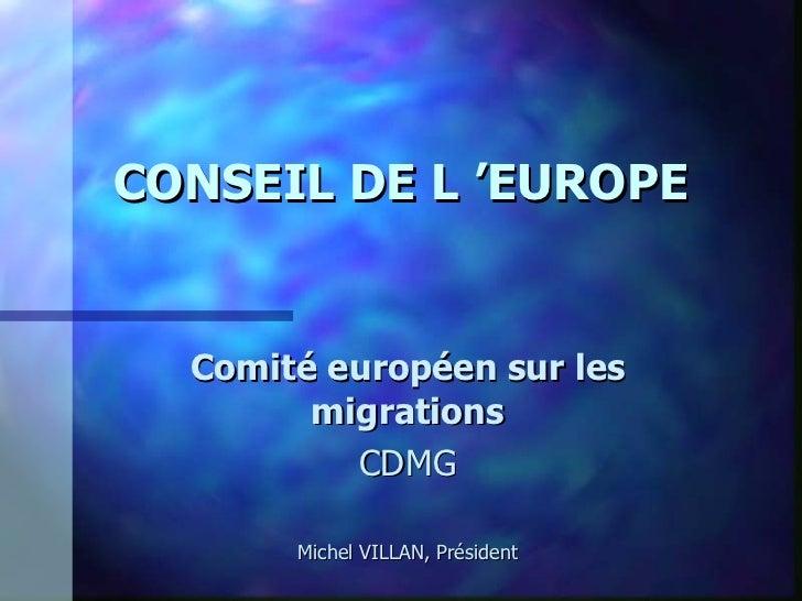 CONSEIL DE L'EUROPE Comité européen sur les migrations CDMG Michel VILLAN, Président