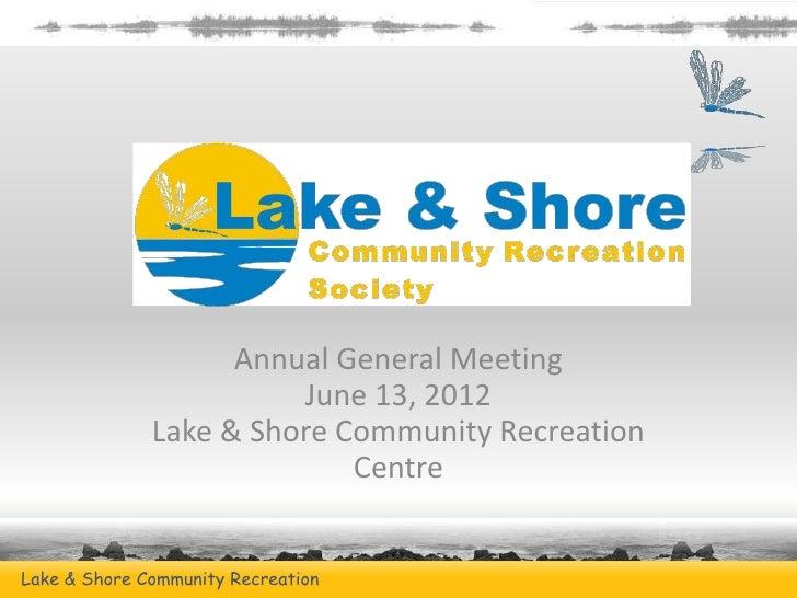 Annual General Meeting                        June 13, 2012              Lake & Shore Community Recreation                ...
