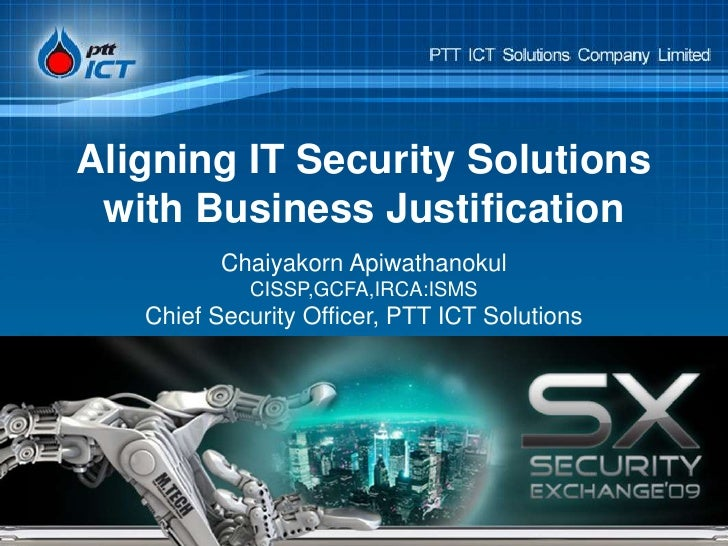 Aligning IT Security Solutions with Business Justification<br />Chaiyakorn ApiwathanokulCISSP,GCFA,IRCA:ISMSChief Security...