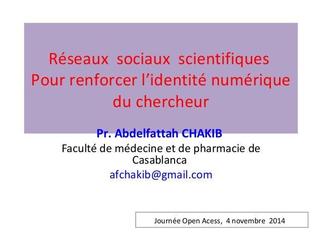 Réseaux sociaux scientifiques  Pour renforcer l'identité numérique  du chercheur  Pr. Abdelfattah CHAKIB  Faculté de médec...