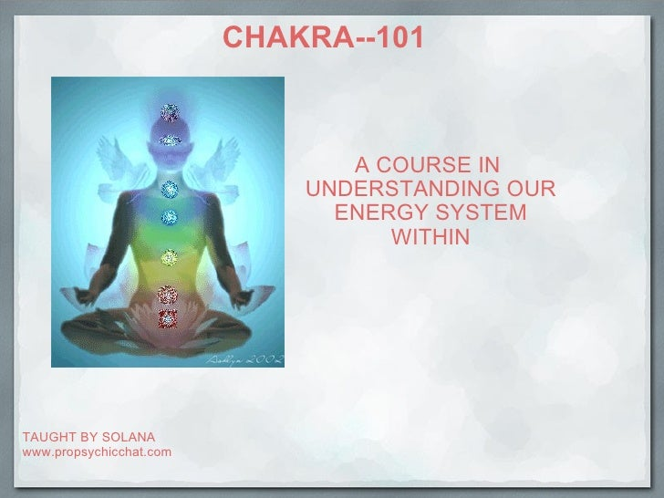 CHAKRA--101 A COURSE IN UNDERSTANDING OUR ENERGY SYSTEM WITHIN TAUGHT BY SOLANA www.propsychicchat.com