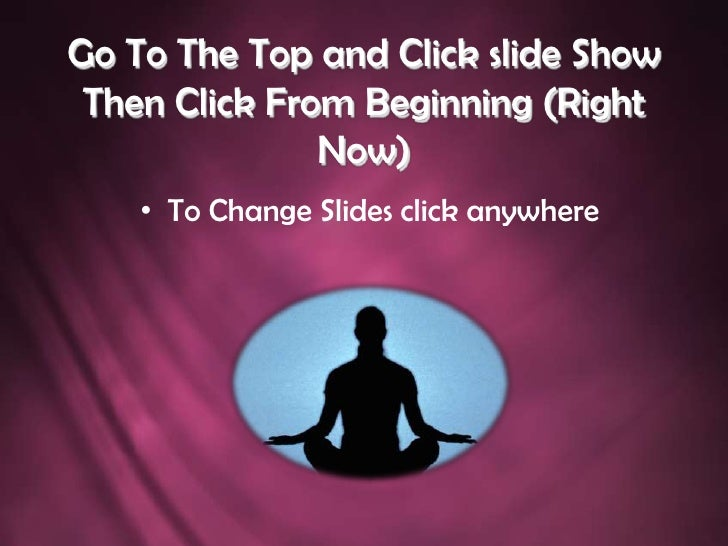 Go To The Top and Click slide Show Then Click From Beginning (Right Now)<br />To Change Slides click anywhere<br />