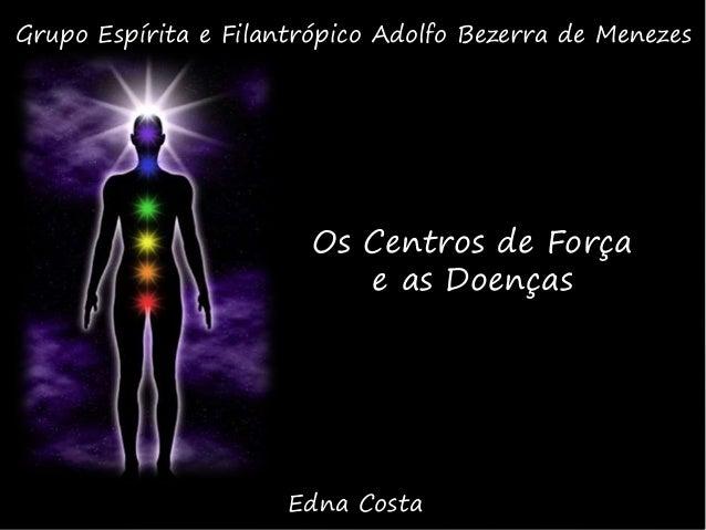 Os Centros de Força e as Doenças Edna Costa Grupo Espírita e Filantrópico Adolfo Bezerra de Menezes