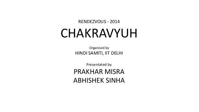 RENDEZVOUS - 2014  CHAKRAVYUH  Organised by  HINDI SAMITI, IIT DELHI  Presentated by  PRAKHAR MISRA  ABHISHEK SINHA
